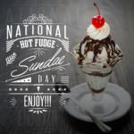 NATIONAL HOT FUDGE SUNDAE DAY – July 25